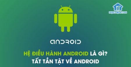 Hệ điều hành Android là gì? Tất tần tật về Android