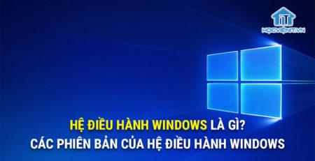 Hệ điều hành Windows là gì? Các phiên bản của hệ điều hành Windows