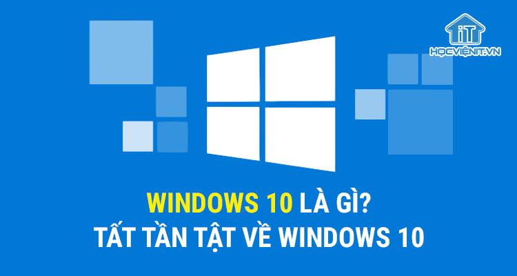 Windows 10 là gì? Tất tần tật về Windows 10