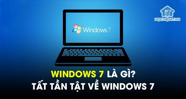 Windows 7 là gì? Tất tần tật về Windows 7