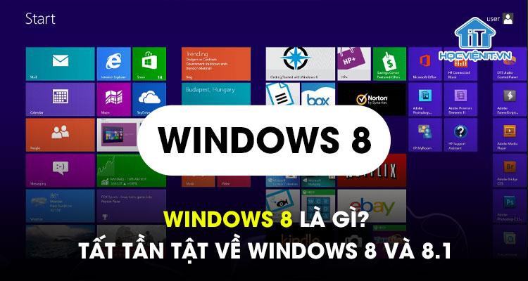 Windows 8 là gì? Tất tần tật về Windows 8 và 8.1