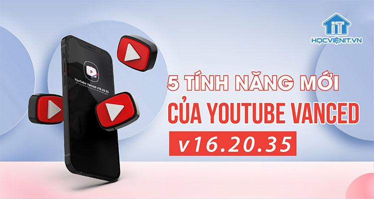 5 tính năng mới của YouTube Vanced v16.20.35 không thể bỏ lỡ