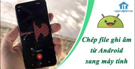 Cách chép file ghi âm từ điện thoại Android sang máy tính