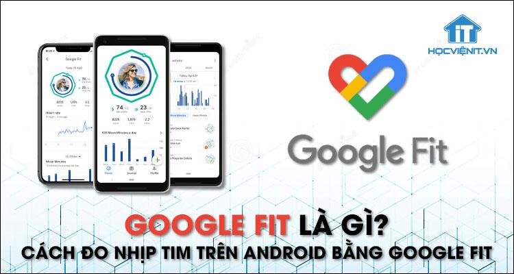 Google Fit là gì? Cách đo nhịp tim trên Android bằng Google Fit