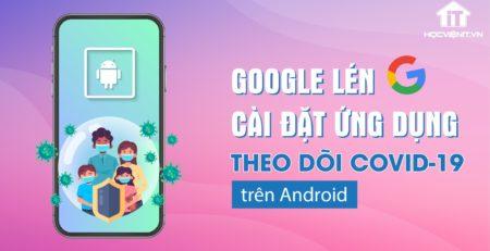 Google lén cài đặt ứng dụng theo dõi Covid19 trên Android