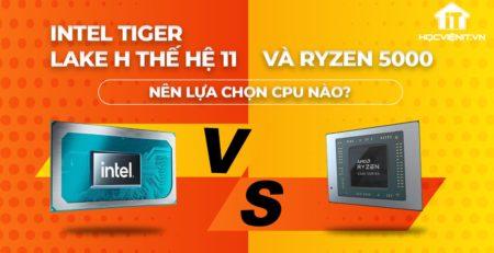 Nên chọn CPU Tiger Lake H hay Ryzen 5000
