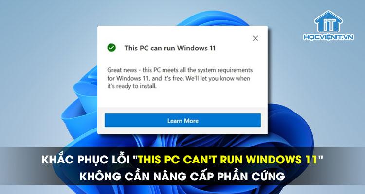 """Khắc phục lỗi """"This PC can't run Windows 11"""" - Không cần nâng cấp phần cứng"""