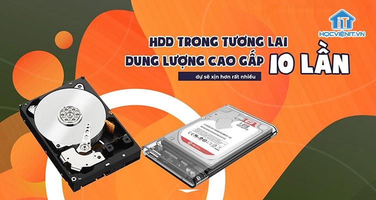 Ổ cứng HDD sẽ có thể lưu trữ gấp 10 lần hiện tại