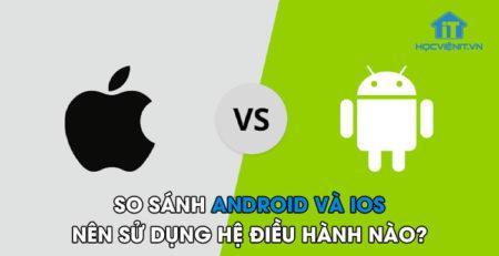 So sánh Android và iOS - Nên sử dụng hệ điều hành nào?