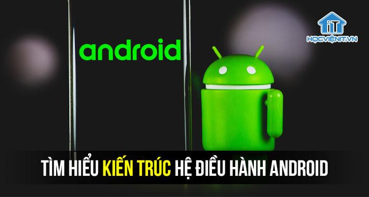 Tìm hiểu kiến trúc hệ điều hành Android