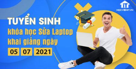 Tuyển sinh khóa học Sửa Laptop khai giảng ngày 05/07/2021