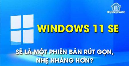 Windows 11 SE sẽ là một phiên bản rút gọn, nhẹ nhàng hơn?