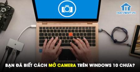 Bạn đã biết cách mở camera trên Windows 10 chưa?