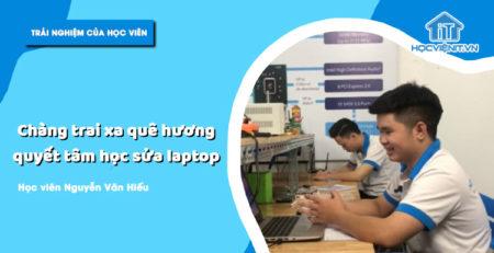 Chàng trai xa quê hương quyết tâm học sửa laptop - Học viên Hiếu