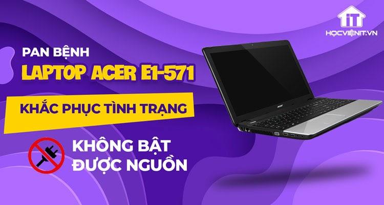 Pan bệnh: Khắc phục tình trạng laptop Acer e1-571 không bật được nguồn