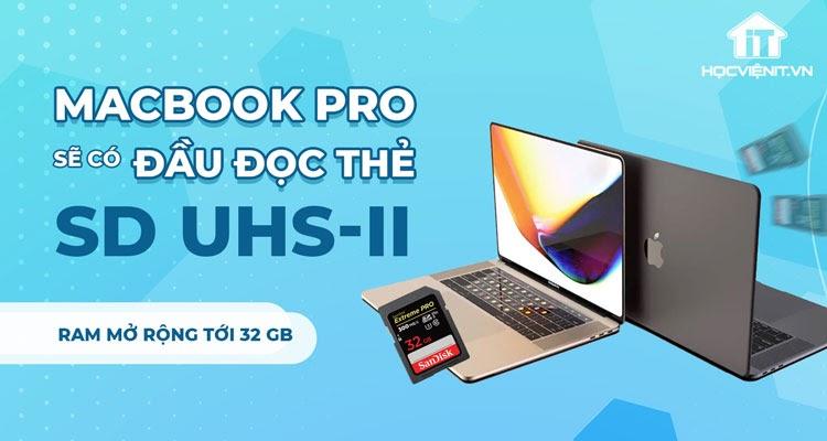 MacBook Pro 2021 sẽ được nâng cấp đầu đọc thẻ và bộ nhớ RAM