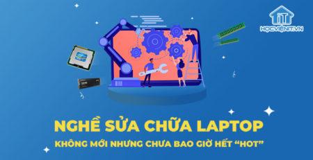 """Nghề sửa chữa laptop - Không mới nhưng chưa bao giờ hết """"HOT"""""""