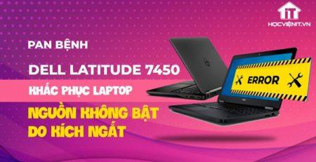 Pan Bệnh: Khắc phục laptop Dell Latitude e7450 nguồn không bật do kích ngắt