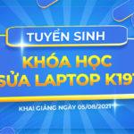 Tuyển sinh khóa học Sửa Laptop K191 khai giảng ngày 05/08/2021