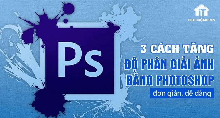 Tăng độ phân giải ảnh bằng Photoshop đơn giản nhất