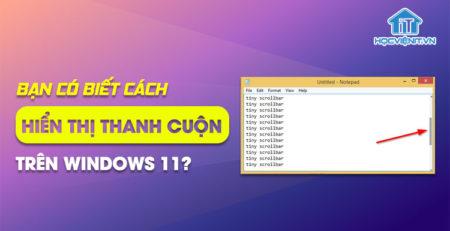 Bạn có biết cách hiển thị thanh cuộn trên Windows 11?