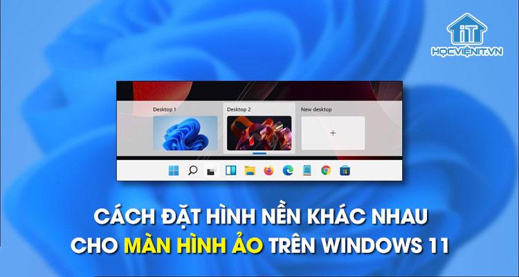 Cách đặt hình nền khác nhau cho màn hình ảo trên Windows 11
