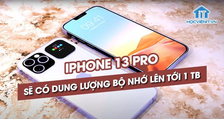 iPhone 13 Pro sẽ có dung lượng bộ nhớ lên tới 1 TB