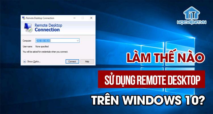 Làm thế nào để sử dụng Remote Desktop trên Windows 10?