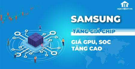 Samsung tăng giá chip đe dọa đẩy giá GPU, SoC tăng cao trong thời gian tới