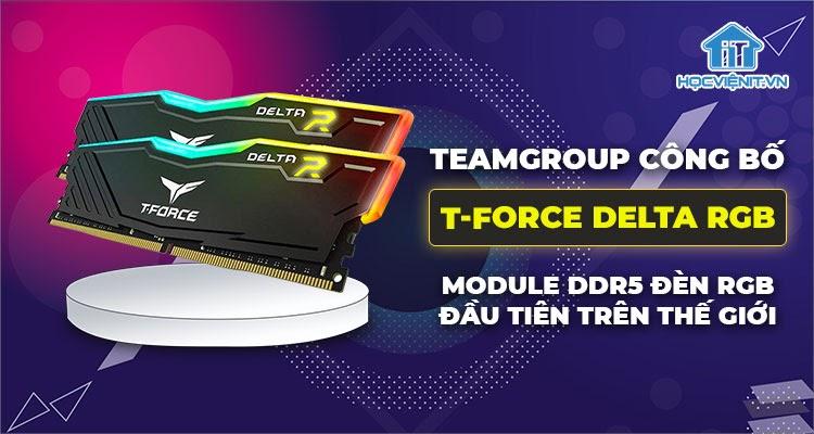 T-Force Delta RGB - bộ nhớ RAM DDR5 đèn RGB hoàn toàn mới