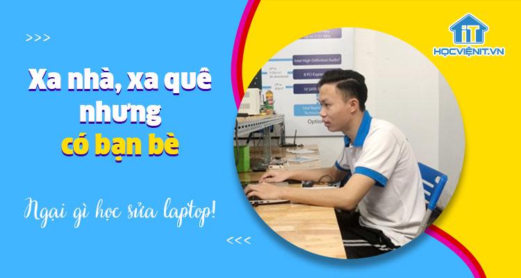 Xa nhà, xa quê nhưng có bạn bè thì ngại gì học sửa laptop - Học viên Thái