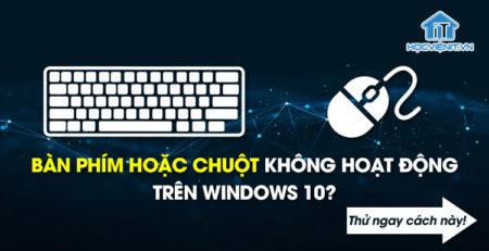 Bàn phím hoặc chuột không hoạt động trên Windows 10? Thử ngay cách này!