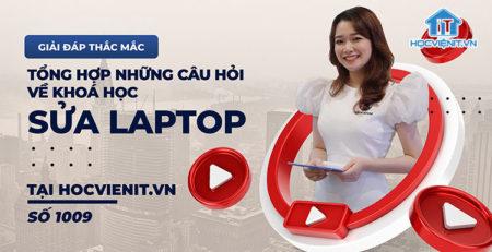 [Giải đáp thắc mắc] Tổng hợp những câu hỏi về khóa học sửa laptop tại HOCVIENiT.vn - Số 1009