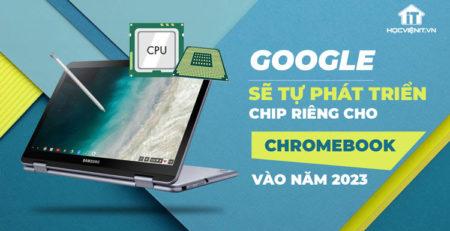 Google đang phát triển chip cho Chromebook