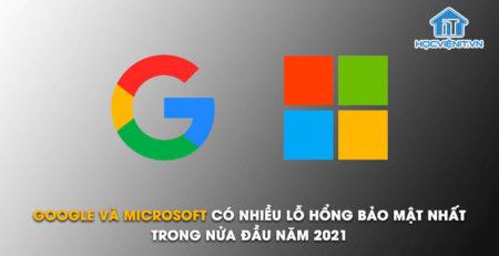 Google và Microsoft có nhiều lỗ hổng bảo mật nhất trong nửa đầu năm 2021