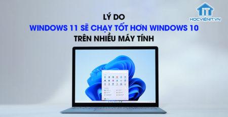 Lý do Windows 11 sẽ chạy tốt hơn Windows 10 trên nhiều máy tính