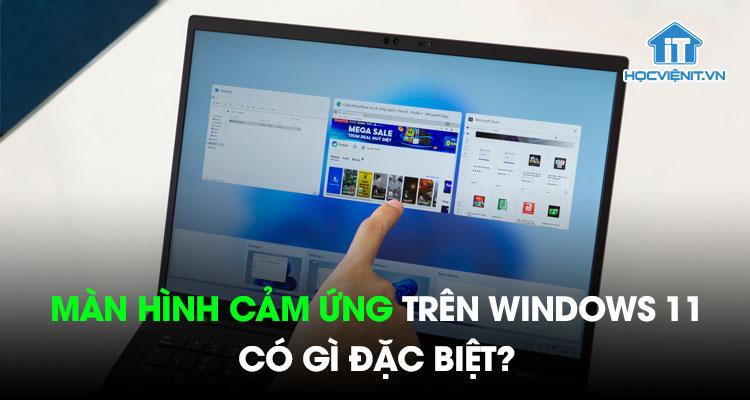 Màn hình cảm ứng trên Windows 11 có gì đặc biệt?