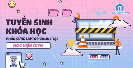 Tuyển Sinh Khóa Học Phần Cứng Laptop Online tại Học viện iT.vn