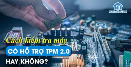 Cách kiểm tra máy có hỗ trợ TPM 2.0 hay không?