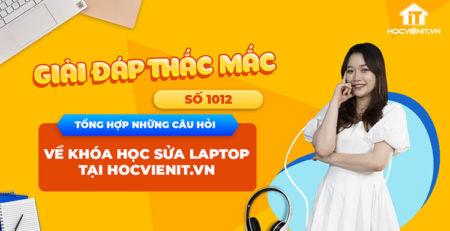 [Giải đáp thắc mắc] Tổng hợp những câu hỏi về khóa học sửa laptop tại HOCVIENiT.vn – Số 1012