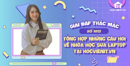 [Giải đáp thắc mắc] Tổng hợp những câu hỏi về khóa học sửa laptop tại HOCVIENiT.vn - Số 1013