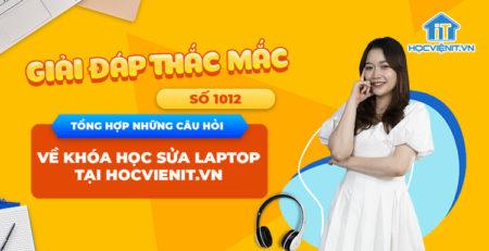 [Giải đáp thắc mắc] Tổng hợp những câu hỏi về khóa học sửa laptop tại HOCVIENiT.vn – Số 1014