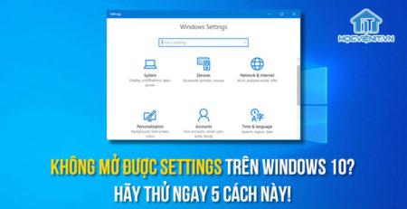 Không mở được Settings trên Windows 10? Hãy thử ngay 5 cách này!