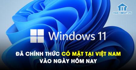 Windows 11 đã chính thức có mặt tại Việt Nam vào ngày hôm nay